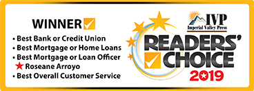 IVP Imperial Valley Press Readers' Choice 2019 Winner - Best Bank or Credit Union. Best Mortgage or Home Loans. Best Mortgage or Loan Officer Roseane Arroyo. Best Overall Customer Service.